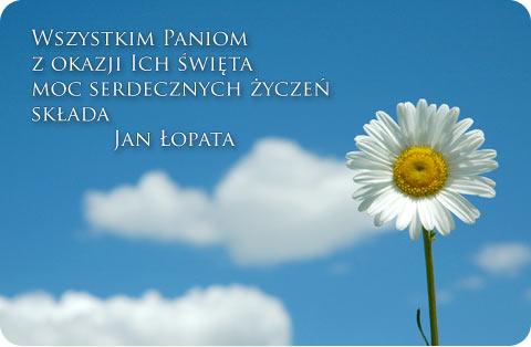 Wszystkim Paniom z okazji Ich święta moc serdecznych życzeń składa Jan Łopata